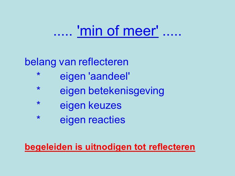 ..... 'min of meer'..... belang van reflecteren *eigen 'aandeel' *eigen betekenisgeving *eigen keuzes *eigen reacties begeleiden is uitnodigen tot ref