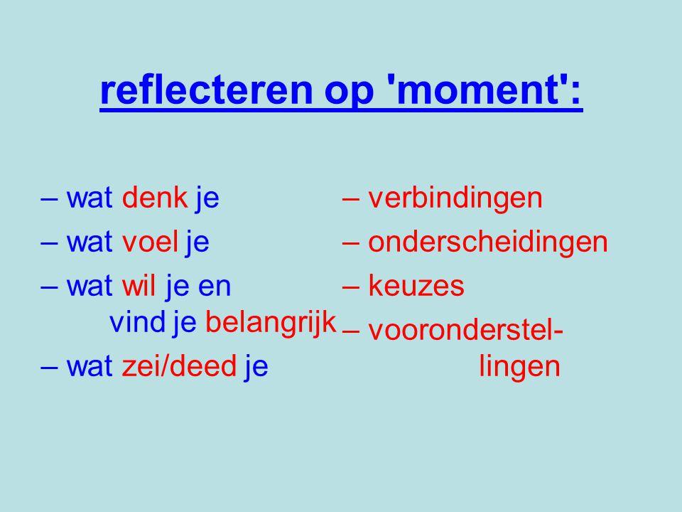 reflecteren op moment : –wat denk je – wat voel je –wat wil je en vind je belangrijk –wat zei/deed je –verbindingen –onderscheidingen –keuzes –vooronderstel- lingen