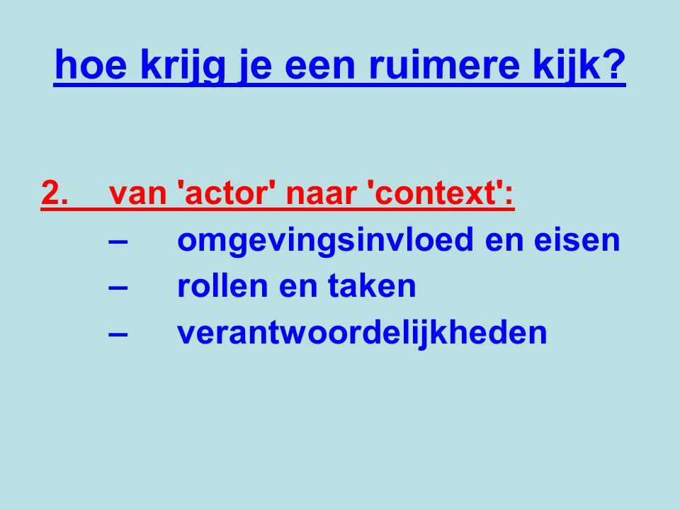 hoe krijg je een ruimere kijk? 2.van 'actor' naar 'context': –omgevingsinvloed en eisen –rollen en taken –verantwoordelijkheden