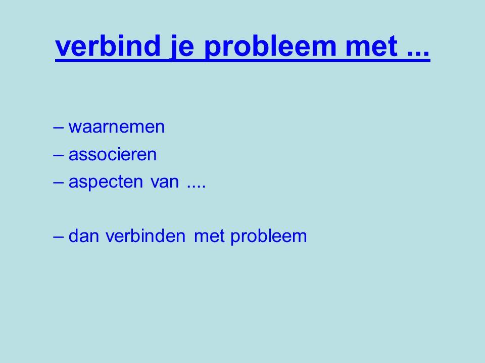 –waarnemen –associeren –aspecten van.... –dan verbinden met probleem