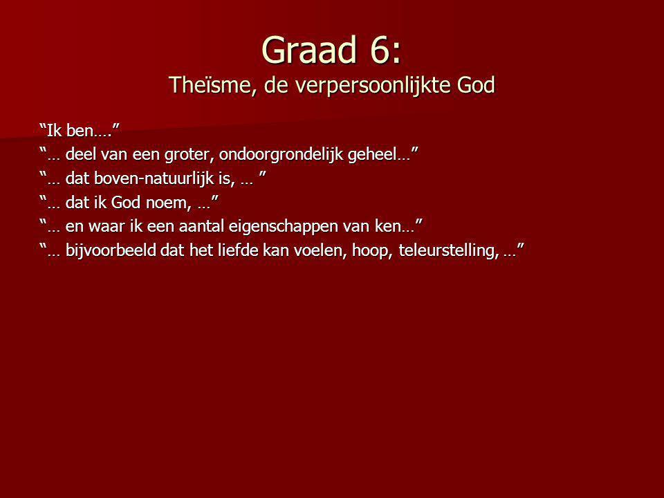 Graad 7: De God met het plan Ik ben…. … deel van een groter, ondoorgrondelijk geheel… … dat boven-natuurlijk is… … dat ik God noem, … … en waar ik een aantal eigenschappen van ken, … … bijvoorbeeld dat het liefde kan voelen, hoop, teleurstelling, … … en dat het een project heeft.