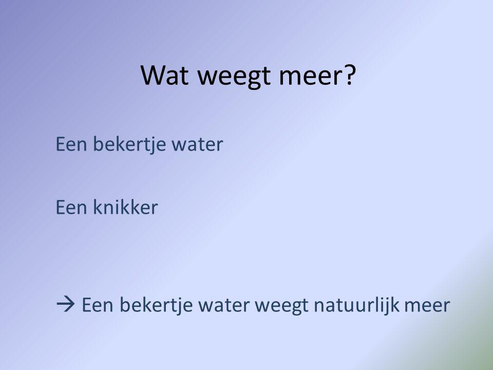 Wat weegt meer? Een bekertje water Een knikker  Een bekertje water weegt natuurlijk meer