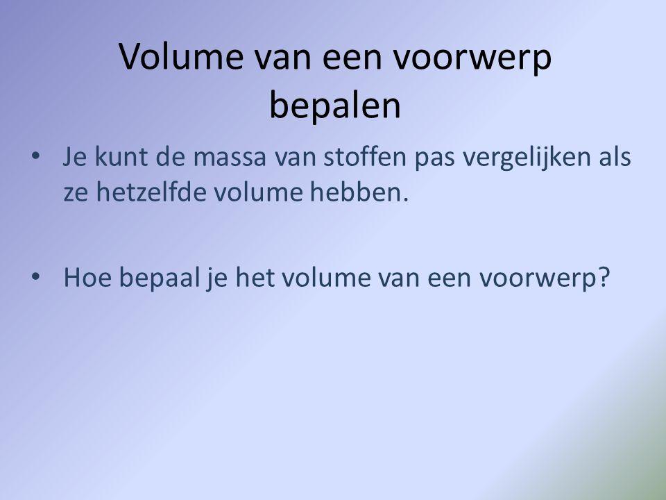 Volume van een voorwerp bepalen Je kunt de massa van stoffen pas vergelijken als ze hetzelfde volume hebben. Hoe bepaal je het volume van een voorwerp