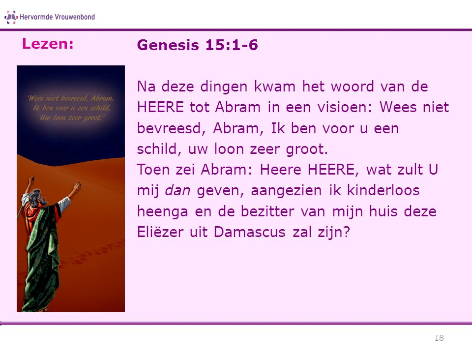 Genesis 15:1-6 Na deze dingen kwam het woord van de HEERE tot Abram in een visioen: Wees niet bevreesd, Abram, Ik ben voor u een schild, uw loon zeer