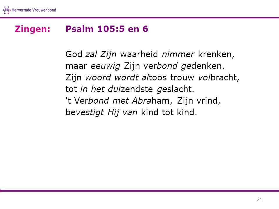 Psalm 105:5 en 6 God zal Zijn waarheid nimmer krenken, maar eeuwig Zijn verbond gedenken. Zijn woord wordt altoos trouw volbracht, tot in het duizends