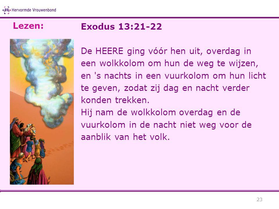 Exodus 13:21-22 De HEERE ging vóór hen uit, overdag in een wolkkolom om hun de weg te wijzen, en 's nachts in een vuurkolom om hun licht te geven, zod