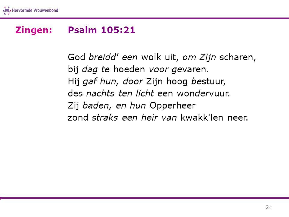 Psalm 105:21 God breidd' een wolk uit, om Zijn scharen, bij dag te hoeden voor gevaren. Hij gaf hun, door Zijn hoog bestuur, des nachts ten licht een