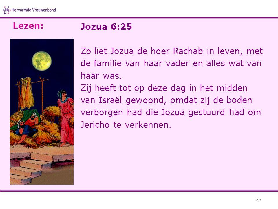 Jozua 6:25 Zo liet Jozua de hoer Rachab in leven, met de familie van haar vader en alles wat van haar was. Zij heeft tot op deze dag in het midden van