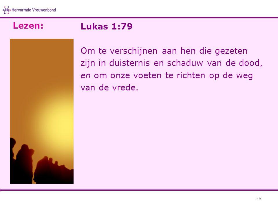 Lukas 1:79 Om te verschijnen aan hen die gezeten zijn in duisternis en schaduw van de dood, en om onze voeten te richten op de weg van de vrede. 38 Le