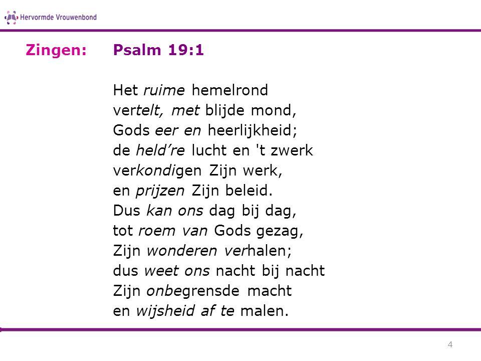 Psalm 19:1 Het ruime hemelrond vertelt, met blijde mond, Gods eer en heerlijkheid; de held're lucht en 't zwerk verkondigen Zijn werk, en prijzen Zijn