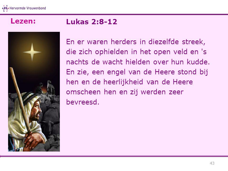 Lukas 2:8-12 En er waren herders in diezelfde streek, die zich ophielden in het open veld en 's nachts de wacht hielden over hun kudde. En zie, een en