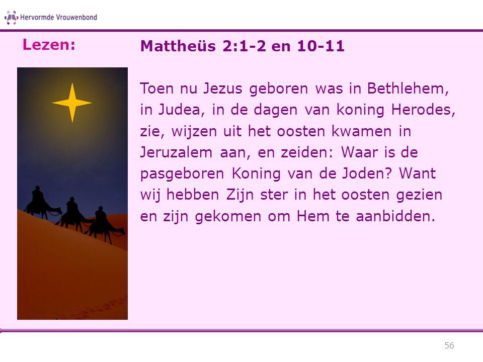 Mattheüs 2:1-2 en 10-11 Toen nu Jezus geboren was in Bethlehem, in Judea, in de dagen van koning Herodes, zie, wijzen uit het oosten kwamen in Jeruzal