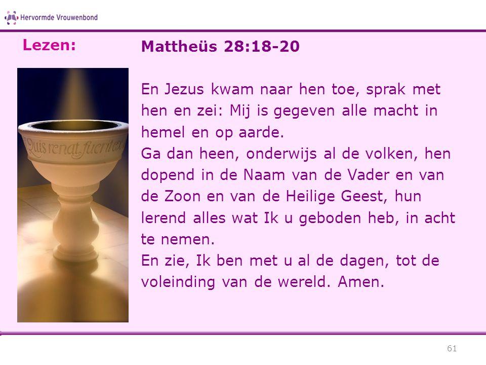 Mattheüs 28:18-20 En Jezus kwam naar hen toe, sprak met hen en zei: Mij is gegeven alle macht in hemel en op aarde. Ga dan heen, onderwijs al de volke