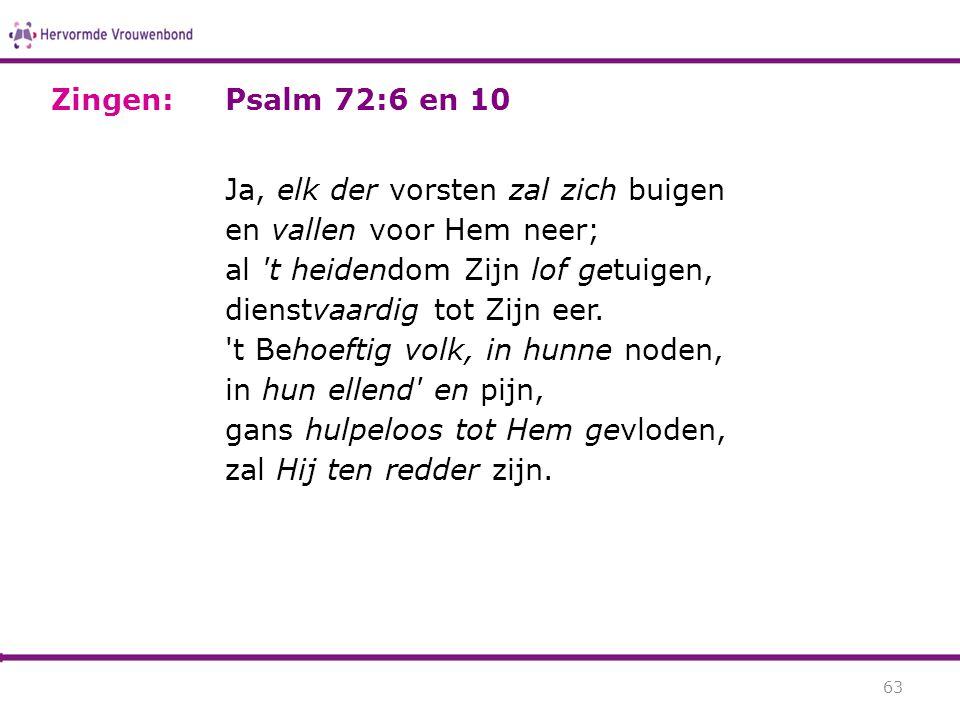 Psalm 72:6 en 10 Ja, elk der vorsten zal zich buigen en vallen voor Hem neer; al 't heidendom Zijn lof getuigen, dienstvaardig tot Zijn eer. 't Behoef