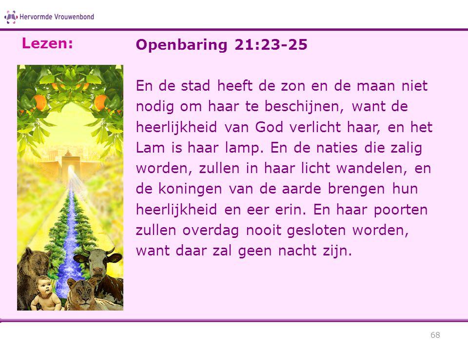 Openbaring 21:23-25 En de stad heeft de zon en de maan niet nodig om haar te beschijnen, want de heerlijkheid van God verlicht haar, en het Lam is haa