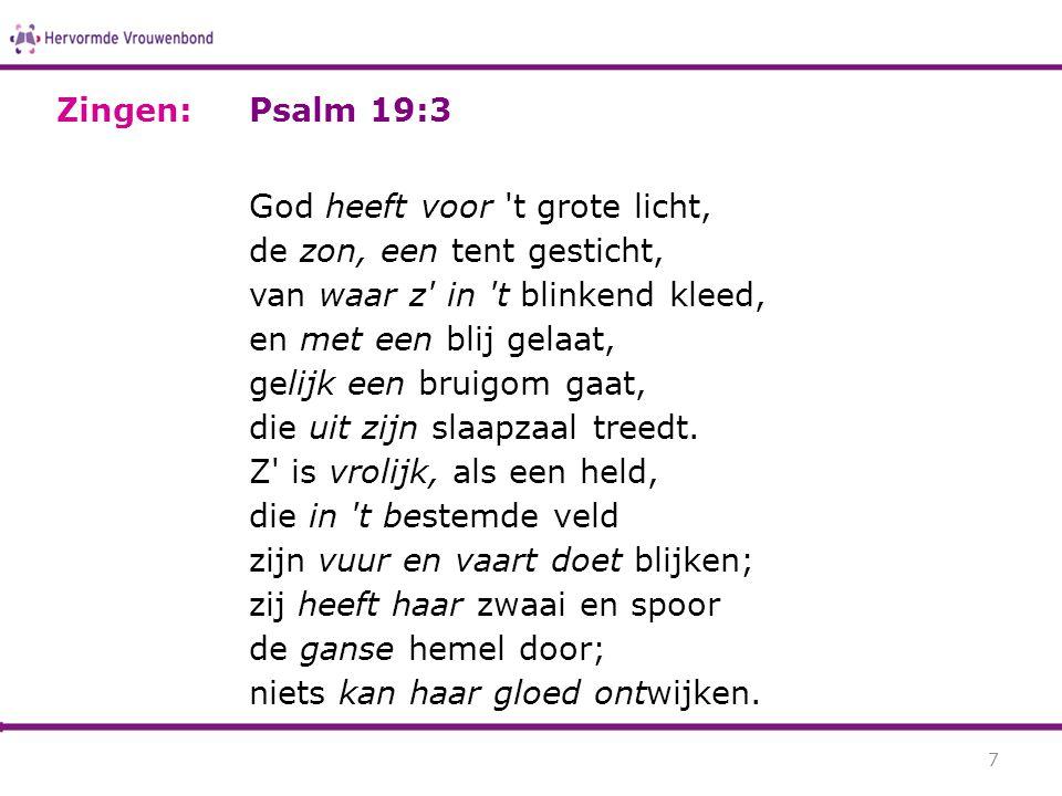 Psalm 19:3 God heeft voor 't grote licht, de zon, een tent gesticht, van waar z' in 't blinkend kleed, en met een blij gelaat, gelijk een bruigom gaat