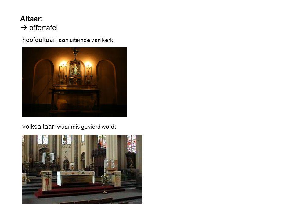 Altaar:  offertafel -hoofdaltaar: aan uiteinde van kerk -volksaltaar: waar mis gevierd wordt