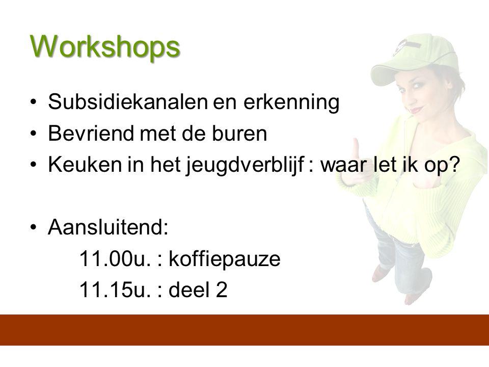 Workshops Subsidiekanalen en erkenning Bevriend met de buren Keuken in het jeugdverblijf : waar let ik op.