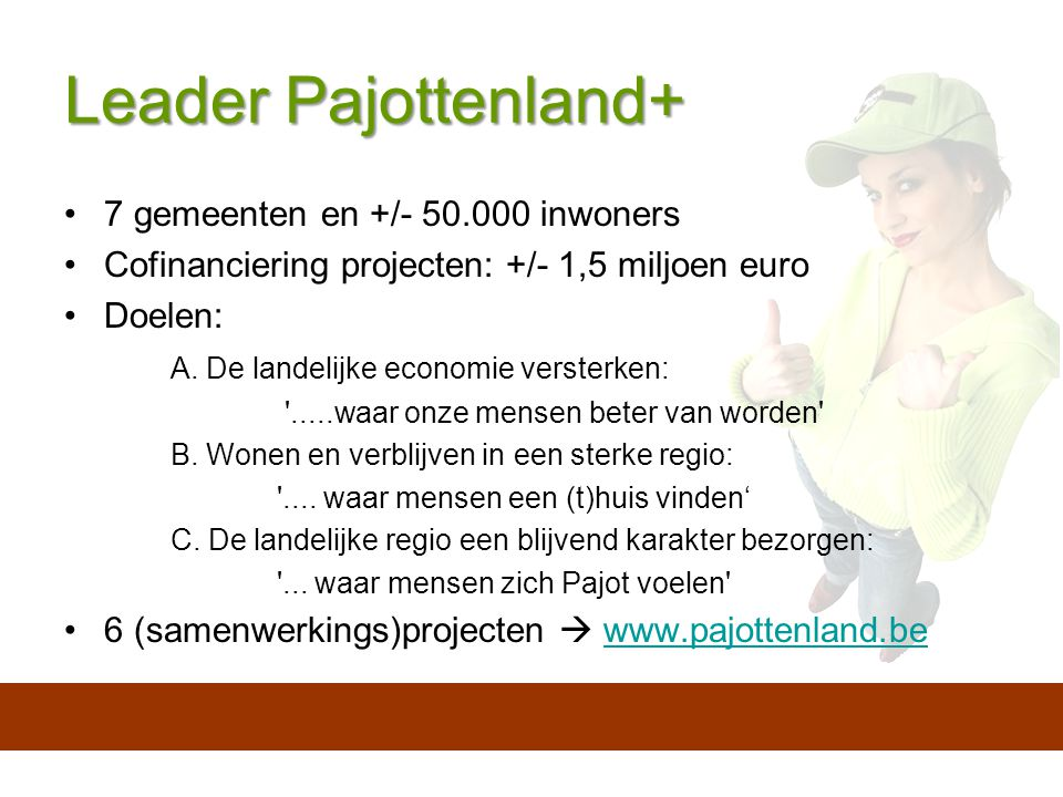 Leader Pajottenland+ 7 gemeenten en +/- 50.000 inwoners Cofinanciering projecten: +/- 1,5 miljoen euro Doelen: A.