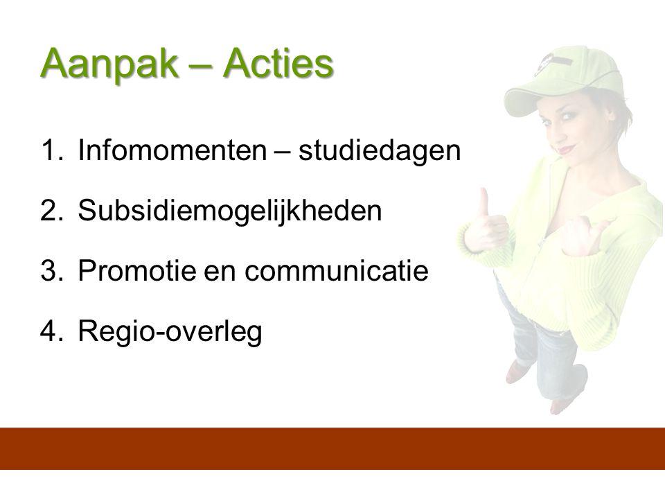 Aanpak – Acties 1.Infomomenten – studiedagen 2.Subsidiemogelijkheden 3.Promotie en communicatie 4.Regio-overleg