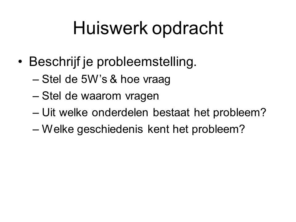 Huiswerk opdracht Beschrijf je probleemstelling. –Stel de 5W's & hoe vraag –Stel de waarom vragen –Uit welke onderdelen bestaat het probleem? –Welke g