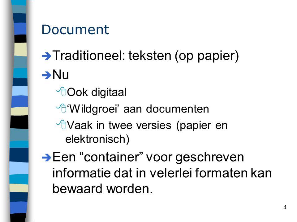 4 Document è Traditioneel: teksten (op papier) è Nu 8Ook digitaal 8'Wildgroei' aan documenten 8Vaak in twee versies (papier en elektronisch) è Een container voor geschreven informatie dat in velerlei formaten kan bewaard worden.