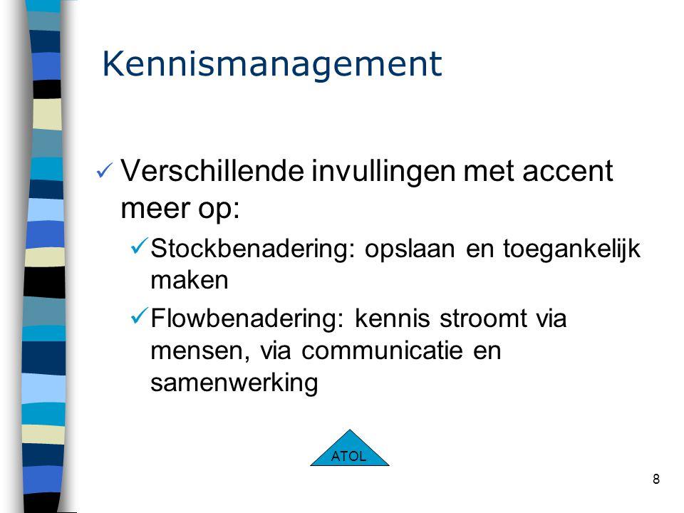 8 Kennismanagement Verschillende invullingen met accent meer op: Stockbenadering: opslaan en toegankelijk maken Flowbenadering: kennis stroomt via mensen, via communicatie en samenwerking ATOL