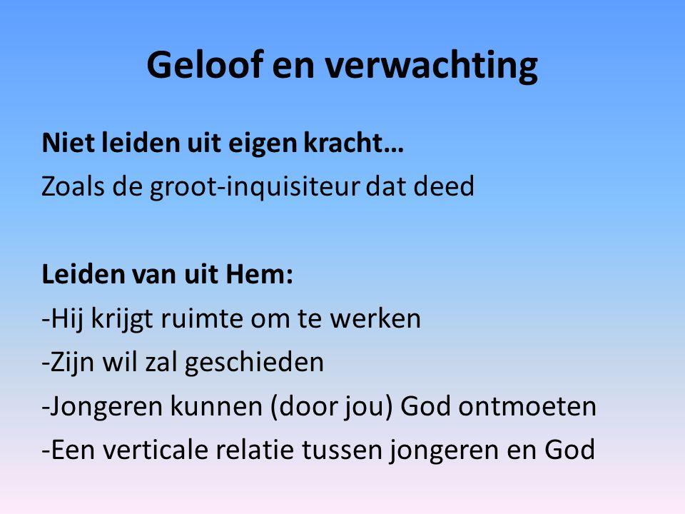 Geloof en verwachting Niet leiden uit eigen kracht… Zoals de groot-inquisiteur dat deed Leiden van uit Hem: -Hij krijgt ruimte om te werken -Zijn wil zal geschieden -Jongeren kunnen (door jou) God ontmoeten -Een verticale relatie tussen jongeren en God