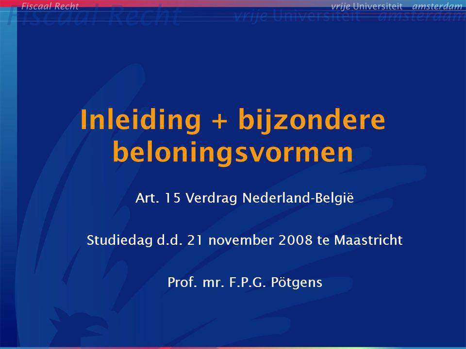 Inleiding + bijzondere beloningsvormen Art. 15 Verdrag Nederland-België Studiedag d.d. 21 november 2008 te Maastricht Prof. mr. F.P.G. Pötgens
