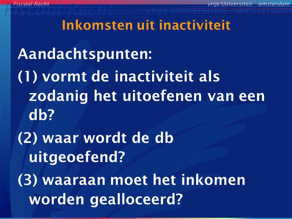 Inkomsten uit inactiviteit Aandachtspunten: (1) vormt de inactiviteit als zodanig het uitoefenen van een db? (2) waar wordt de db uitgeoefend? (3) waa