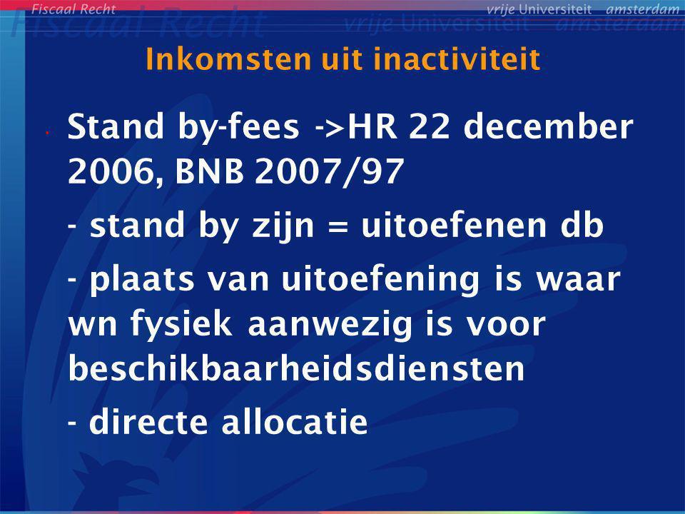 Inkomsten uit inactiviteit Stand by-fees ->HR 22 december 2006, BNB 2007/97 - stand by zijn = uitoefenen db - plaats van uitoefening is waar wn fysiek