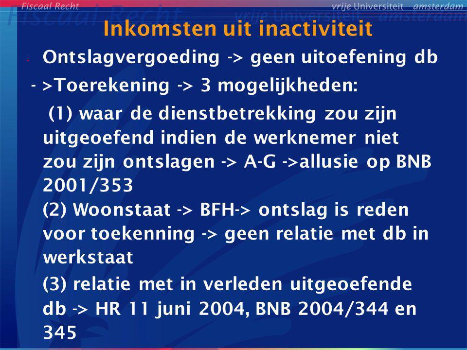 Inkomsten uit inactiviteit Ontslagvergoeding -> geen uitoefening db - >Toerekening -> 3 mogelijkheden: (1) waar de dienstbetrekking zou zijn uitgeoefe
