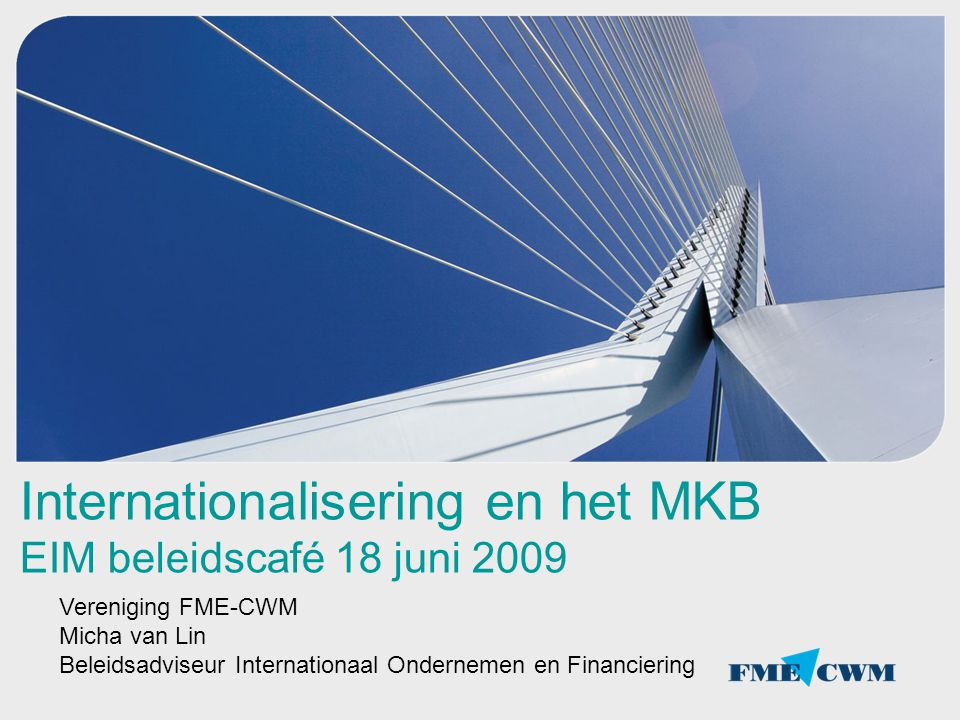 Internationalisering en het MKB EIM beleidscafé 18 juni 2009 Vereniging FME-CWM Micha van Lin Beleidsadviseur Internationaal Ondernemen en Financierin