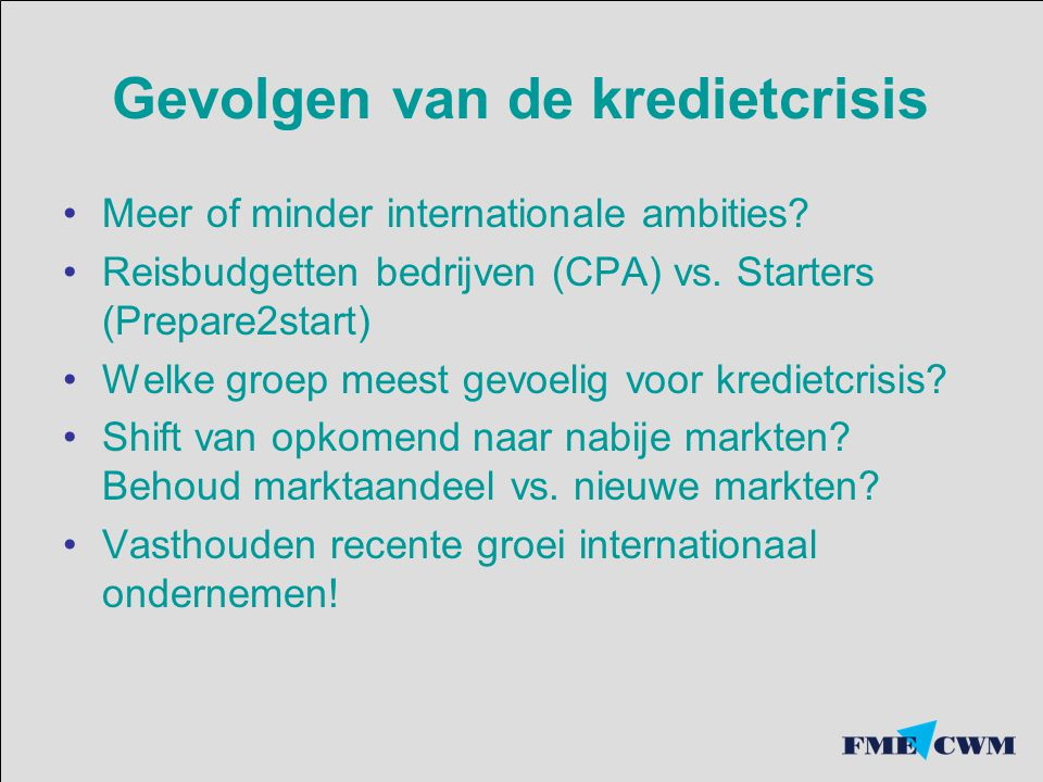 Gevolgen van de kredietcrisis Meer of minder internationale ambities? Reisbudgetten bedrijven (CPA) vs. Starters (Prepare2start) Welke groep meest gev
