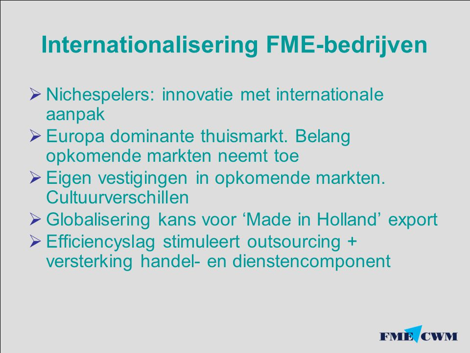 Internationalisering FME-bedrijven  Nichespelers: innovatie met internationale aanpak  Europa dominante thuismarkt.
