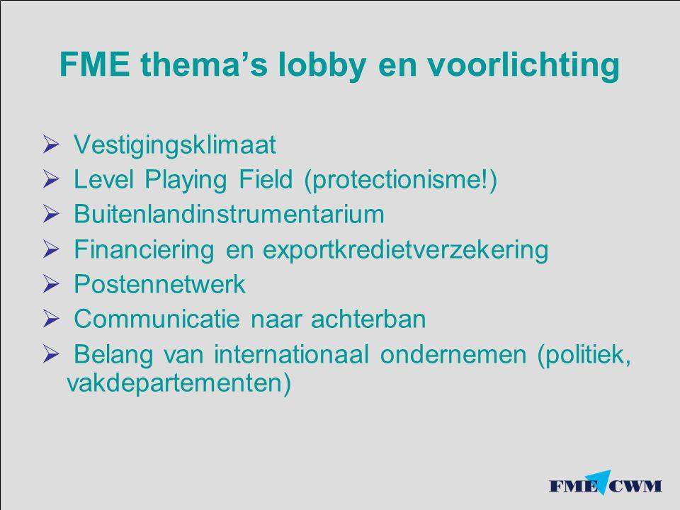 FME thema's lobby en voorlichting  Vestigingsklimaat  Level Playing Field (protectionisme!)  Buitenlandinstrumentarium  Financiering en exportkred