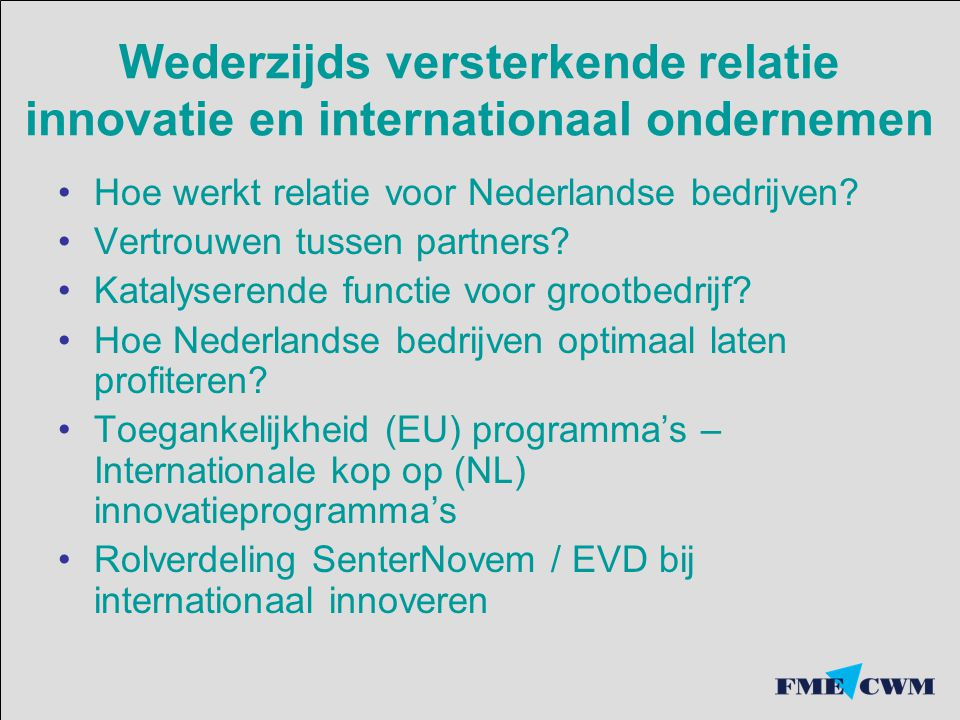 Internationaal samenwerking 72% FME leden verwacht een betere positie op buitenlandse markten door meer samenwerking Bedrijven die internationaal samenwerken succesvoller.