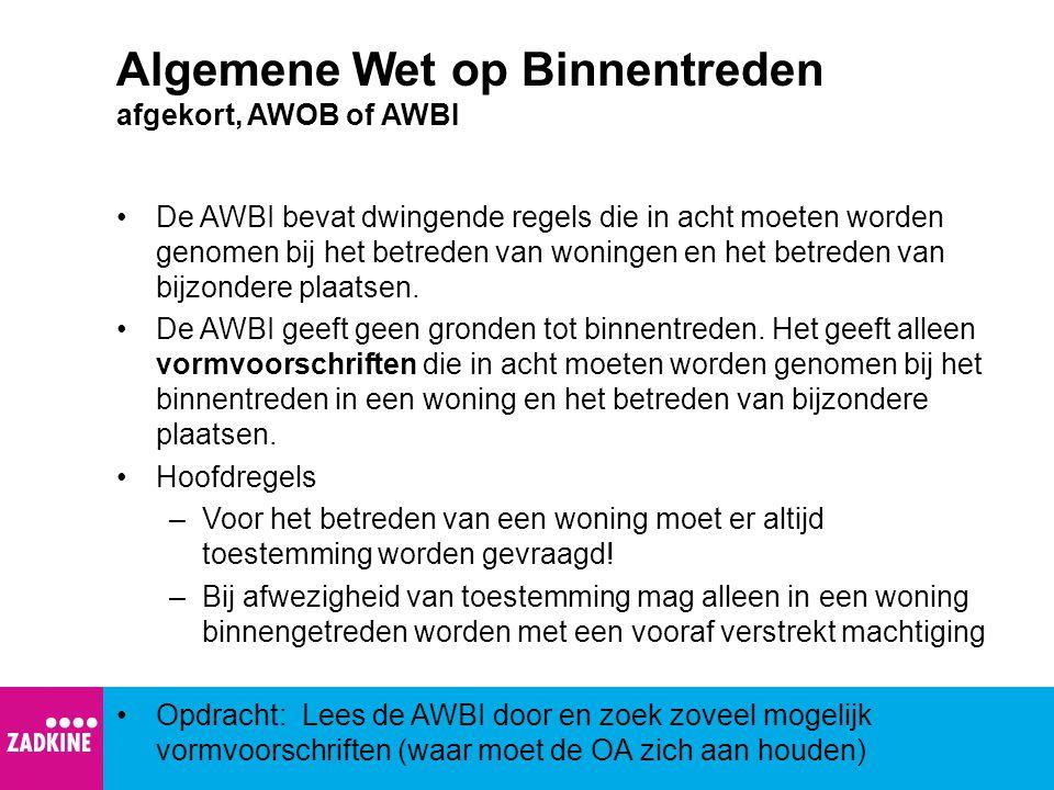 Algemene Wet op Binnentreden afgekort, AWOB of AWBI De AWBI bevat dwingende regels die in acht moeten worden genomen bij het betreden van woningen en het betreden van bijzondere plaatsen.