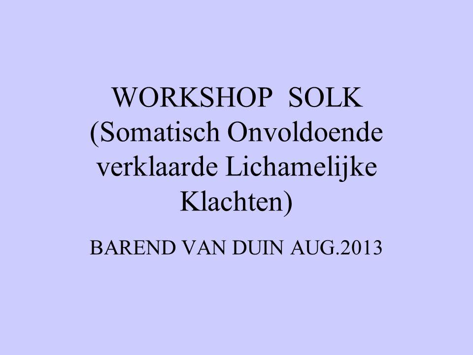 WORKSHOP SOLK (Somatisch Onvoldoende verklaarde Lichamelijke Klachten) BAREND VAN DUIN AUG.2013
