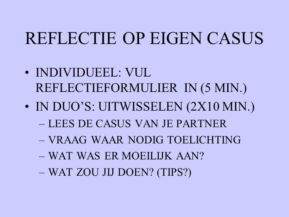 REFLECTIE OP EIGEN CASUS INDIVIDUEEL: VUL REFLECTIEFORMULIER IN (5 MIN.) IN DUO'S: UITWISSELEN (2X10 MIN.) –LEES DE CASUS VAN JE PARTNER –VRAAG WAAR N