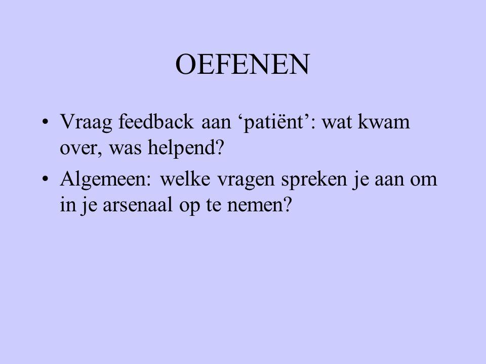 OEFENEN Vraag feedback aan 'patiënt': wat kwam over, was helpend? Algemeen: welke vragen spreken je aan om in je arsenaal op te nemen?