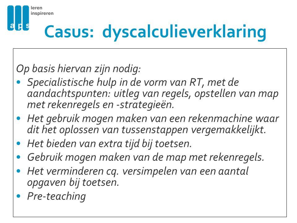Casus: dyscalculieverklaring Op basis hiervan zijn nodig: Specialistische hulp in de vorm van RT, met de aandachtspunten: uitleg van regels, opstellen