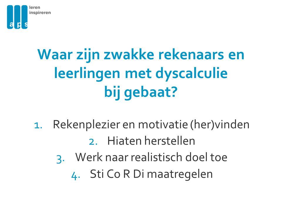 Waar zijn zwakke rekenaars en leerlingen met dyscalculie bij gebaat? 1.Rekenplezier en motivatie (her)vinden 2.Hiaten herstellen 3.Werk naar realistis