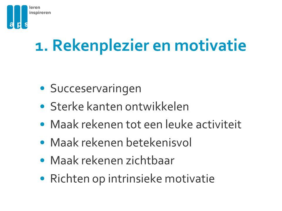 1. Rekenplezier en motivatie Succeservaringen Sterke kanten ontwikkelen Maak rekenen tot een leuke activiteit Maak rekenen betekenisvol Maak rekenen z