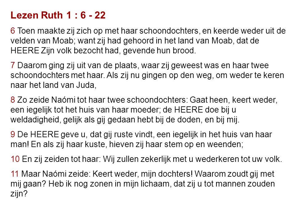 Lezen Ruth 1 : 6 - 22 6 Toen maakte zij zich op met haar schoondochters, en keerde weder uit de velden van Moab; want zij had gehoord in het land van Moab, dat de HEERE Zijn volk bezocht had, gevende hun brood.