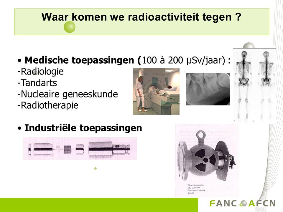 Waar komen we radioactiviteit tegen ? Medische toepassingen (100 à 200 µSv/jaar) : -Radiologie -Tandarts -Nucleaire geneeskunde -Radiotherapie Industr