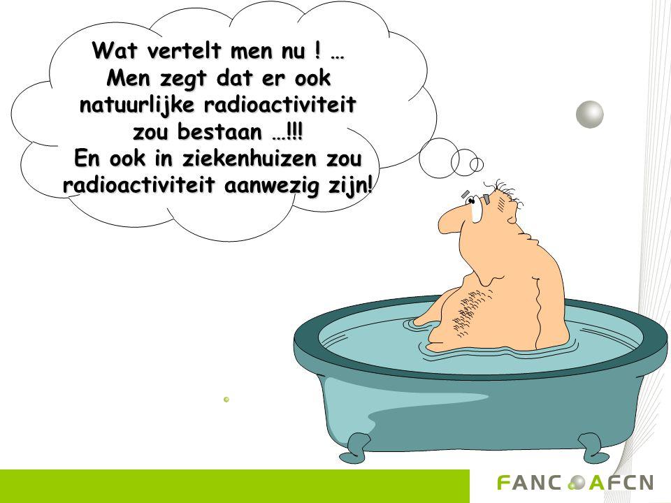 Wat vertelt men nu ! … Men zegt dat er ook natuurlijke radioactiviteit zou bestaan …!!! En ook in ziekenhuizen zou radioactiviteit aanwezig zijn!