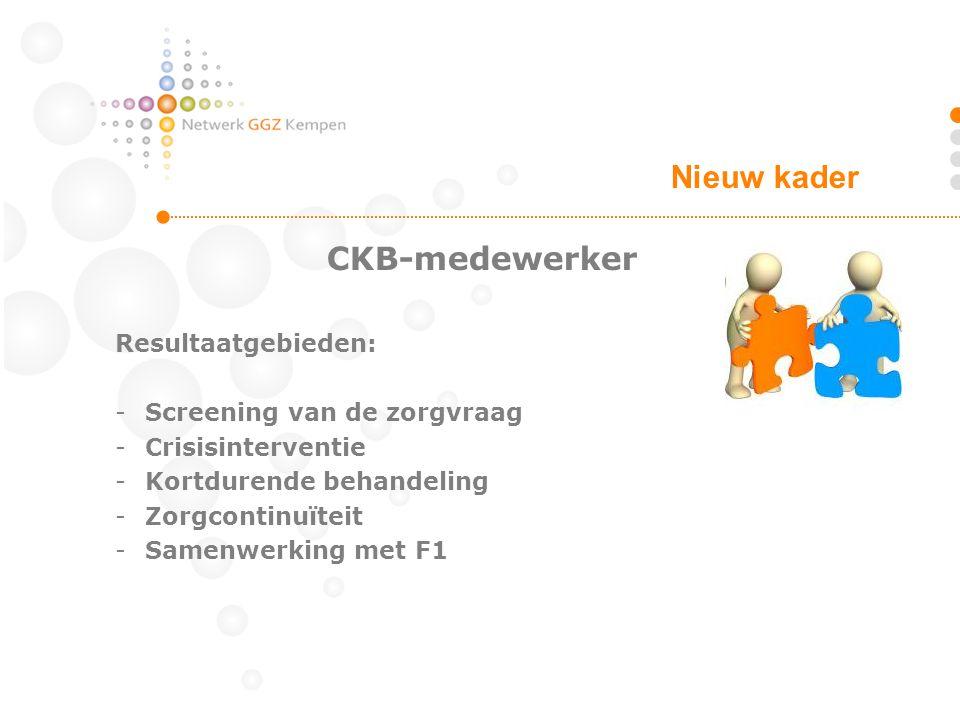 CKB-medewerker Resultaatgebieden: -Screening van de zorgvraag -Crisisinterventie -Kortdurende behandeling -Zorgcontinuïteit -Samenwerking met F1 Nieuw kader