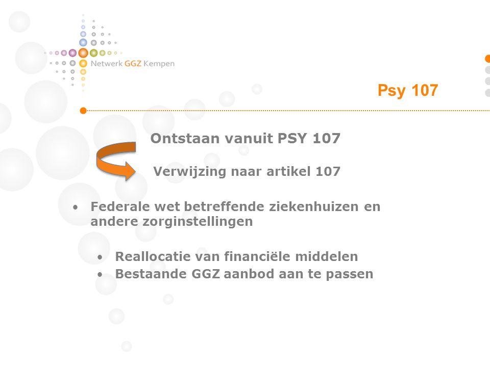 Ontstaan vanuit PSY 107 Psy 107 Verwijzing naar artikel 107 Federale wet betreffende ziekenhuizen en andere zorginstellingen Reallocatie van financiële middelen Bestaande GGZ aanbod aan te passen
