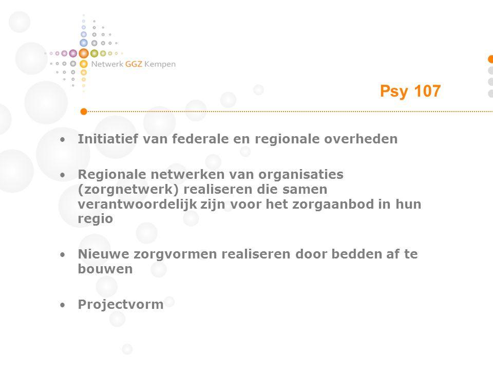 Psy 107 Initiatief van federale en regionale overheden Regionale netwerken van organisaties (zorgnetwerk) realiseren die samen verantwoordelijk zijn voor het zorgaanbod in hun regio Nieuwe zorgvormen realiseren door bedden af te bouwen Projectvorm